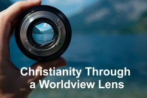 Christianity Through a Worldview Lens – February 2020